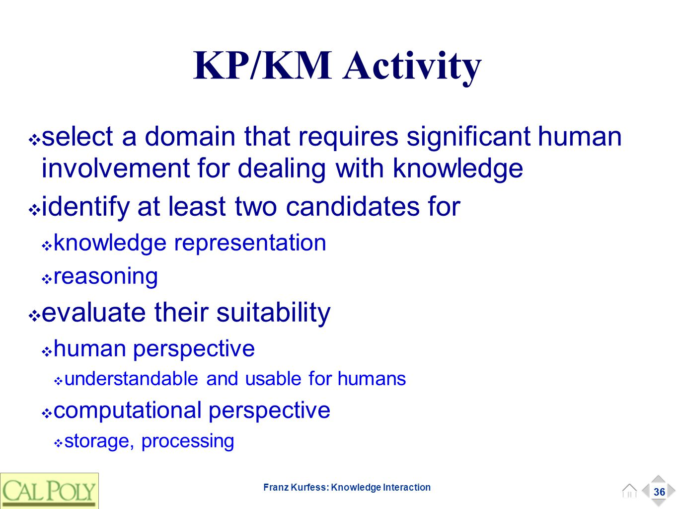 36 Franz Kurfess: Knowledge Interaction KP/KM Activity ❖ select a domain that requires significant human involvement for dealing with knowledge ❖ identify at least two candidates for ❖ knowledge representation ❖ reasoning ❖ evaluate their suitability ❖ human perspective ❖ understandable and usable for humans ❖ computational perspective ❖ storage, processing 36