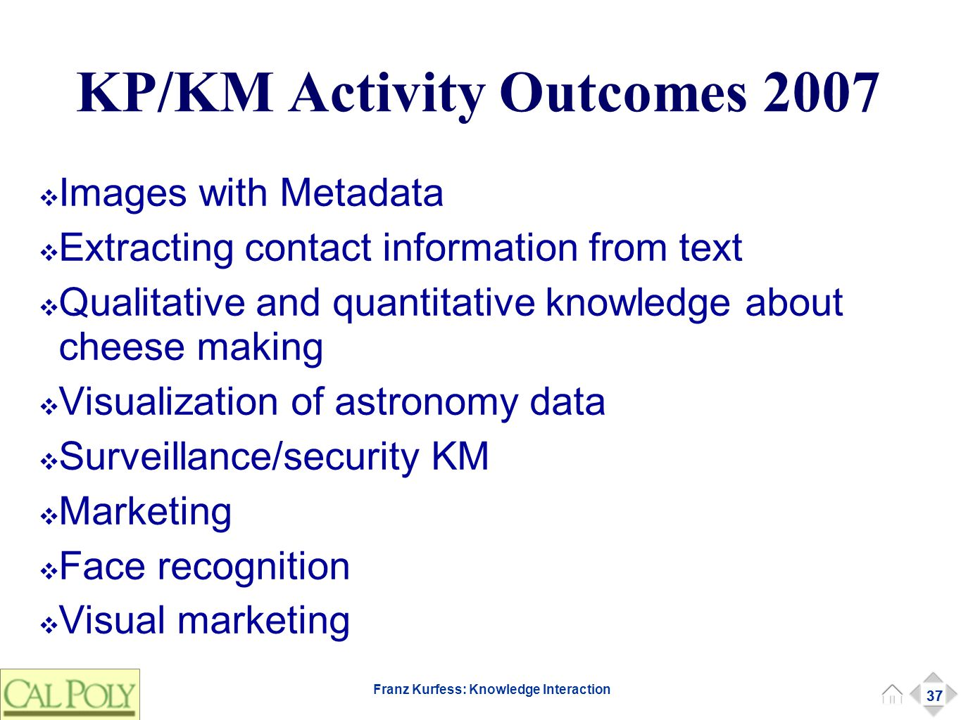 37 Franz Kurfess: Knowledge Interaction KP/KM Activity Outcomes 2007 ❖ Images with Metadata ❖ Extracting contact information from text ❖ Qualitative a