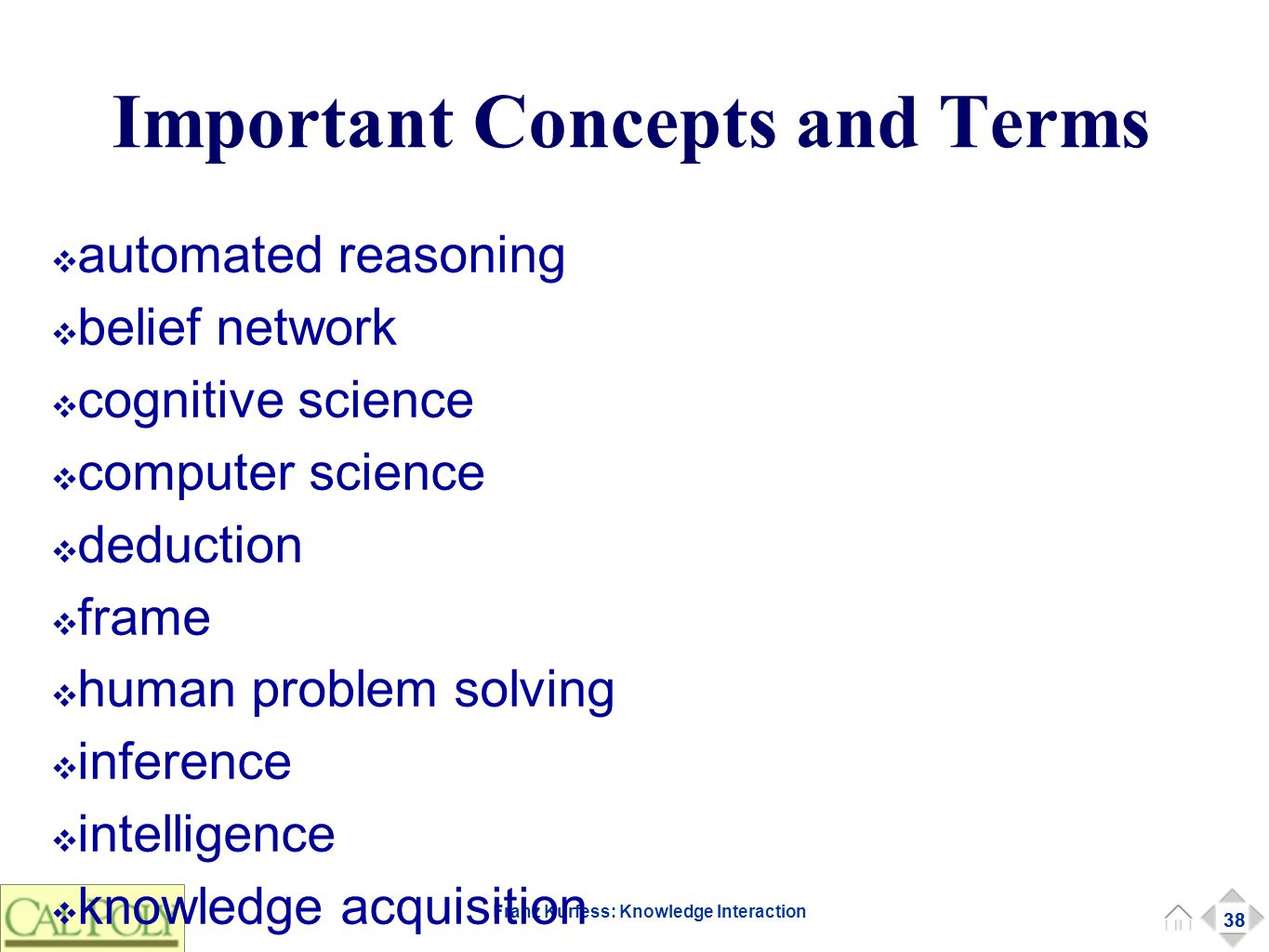 38 Franz Kurfess: Knowledge Interaction Important Concepts and Terms 38 ❖ automated reasoning ❖ belief network ❖ cognitive science ❖ computer science ❖ deduction ❖ frame ❖ human problem solving ❖ inference ❖ intelligence ❖ knowledge acquisition ❖ knowledge representation ❖ linguistics ❖ logic ❖ machine learning ❖ natural language ❖ ontology ❖ ontological commitment ❖ predicate logic ❖ probabilistic reasoning ❖ propositional logic ❖ psychology ❖ rational agent ❖ rationality ❖ reasoning ❖ rule-based system ❖ semantic network ❖ surrogate ❖ taxonomy ❖ Turing machine