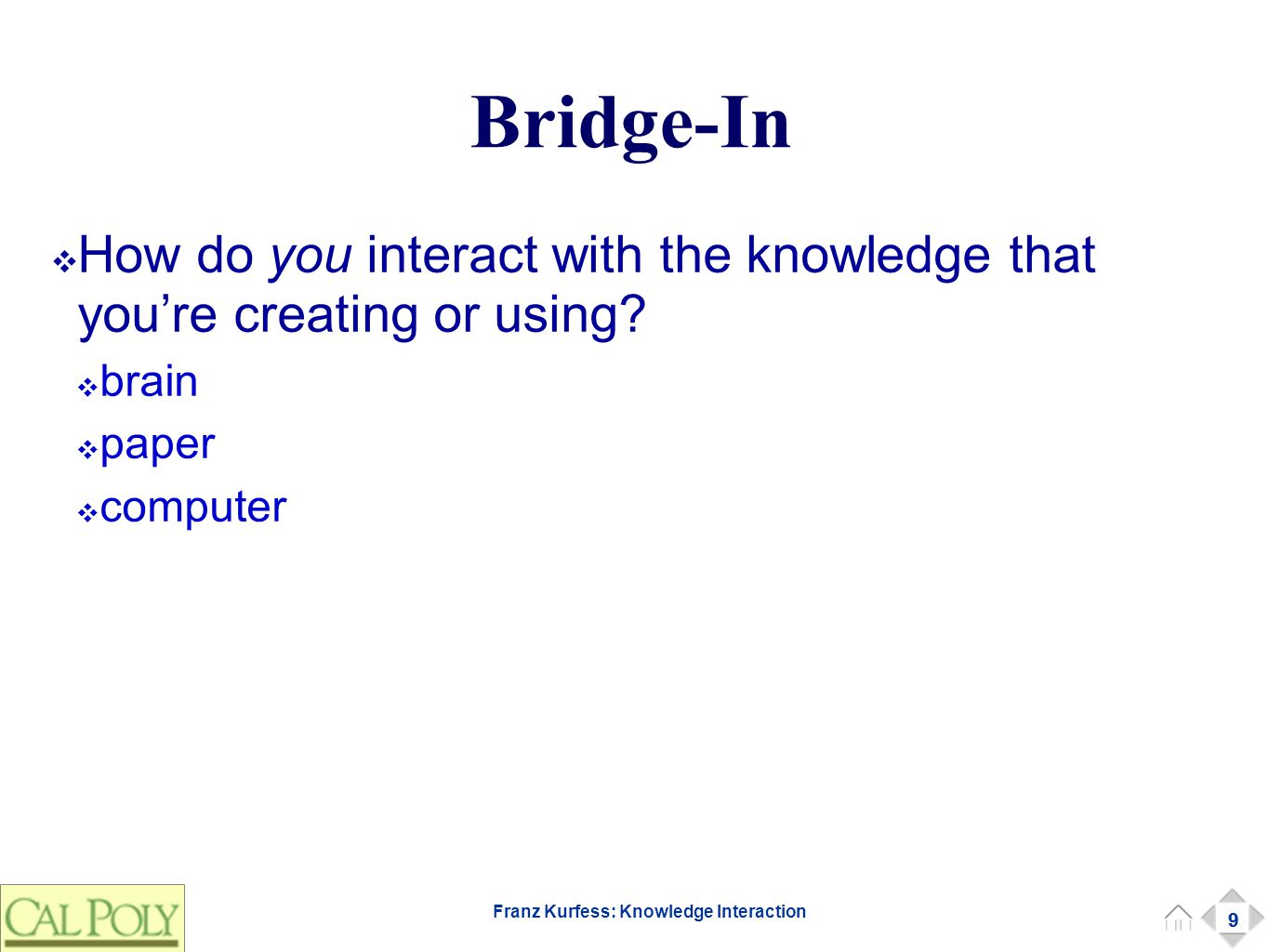 9 Franz Kurfess: Knowledge Interaction Bridge-In ❖ How do you interact with the knowledge that you're creating or using? ❖ brain ❖ paper ❖ computer 9