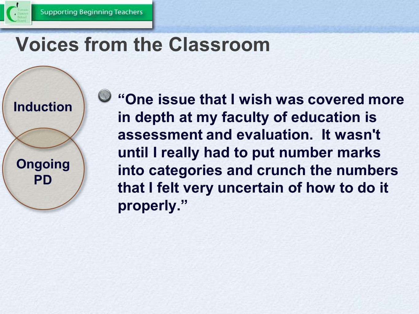 Voices from the Classroom One issue that I wish was covered more in depth at my faculty of education is assessment and evaluation.
