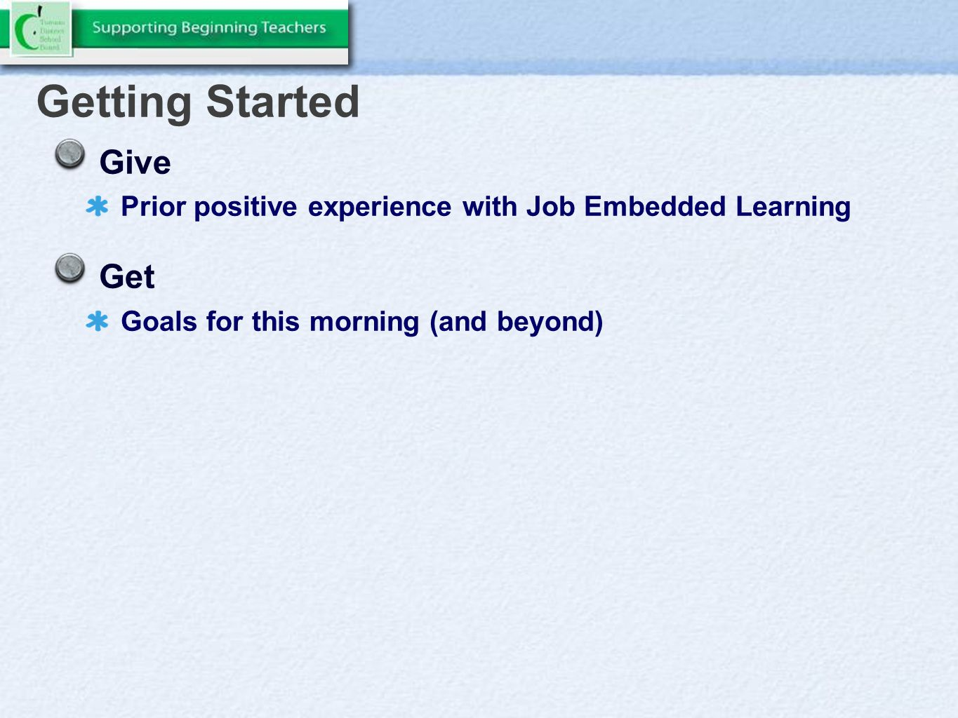 Getting Started Give Prior positive experience with Job Embedded Learning Get Goals for this morning (and beyond)