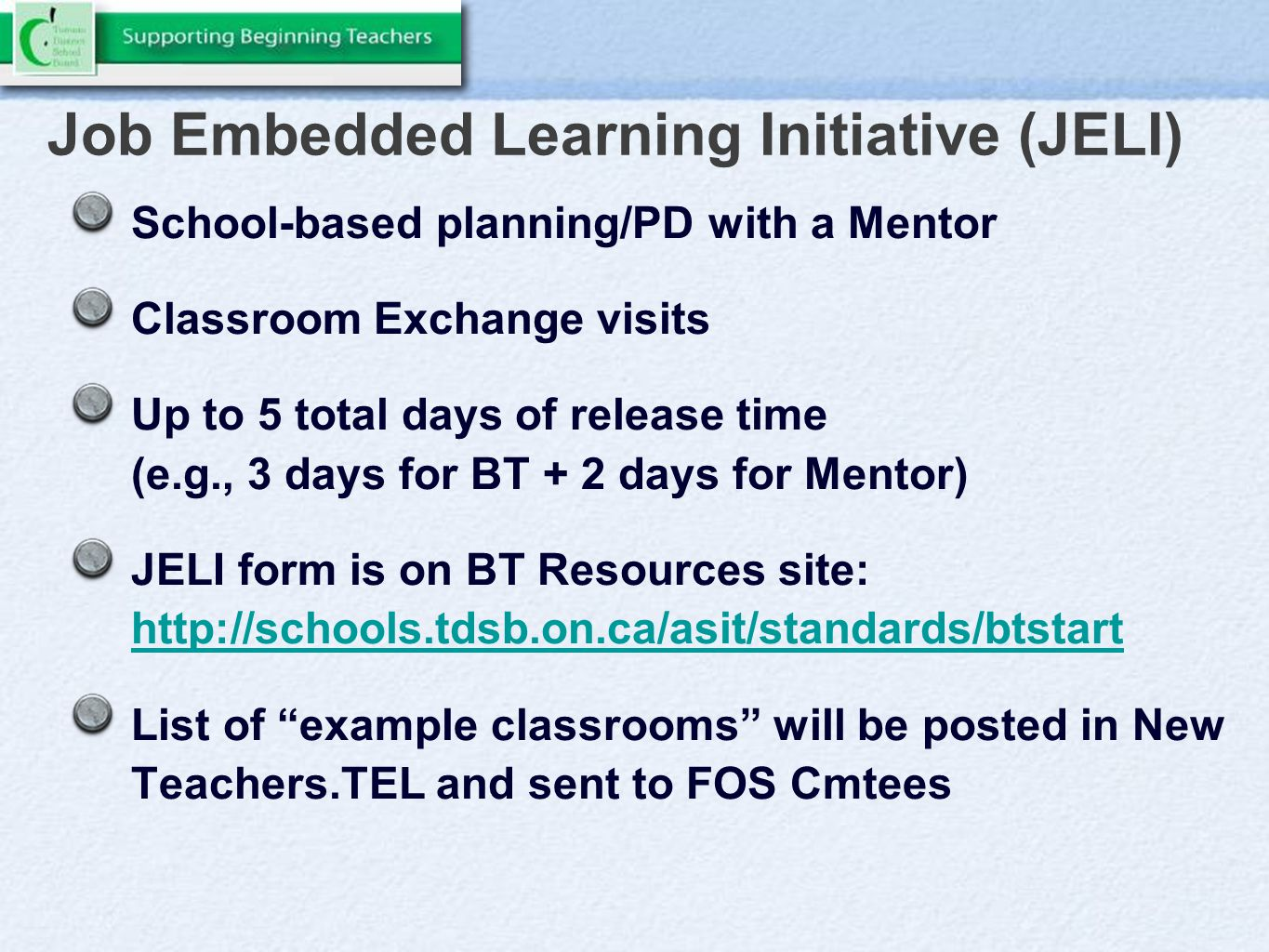 Job Embedded Learning Initiative (JELI) School-based planning/PD with a Mentor Classroom Exchange visits Up to 5 total days of release time (e.g., 3 days for BT + 2 days for Mentor) JELI form is on BT Resources site: http://schools.tdsb.on.ca/asit/standards/btstart http://schools.tdsb.on.ca/asit/standards/btstart List of example classrooms will be posted in New Teachers.TEL and sent to FOS Cmtees