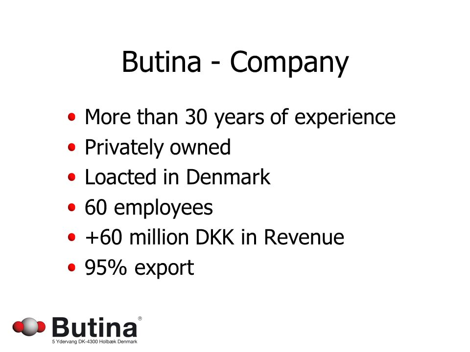 Butina - Company More than 30 years of experience Privately owned Loacted in Denmark 60 employees +60 million DKK in Revenue 95% export
