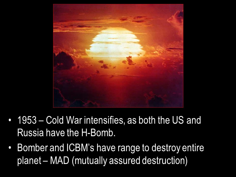 1953 – Cold War intensifies, as both the US and Russia have the H-Bomb.