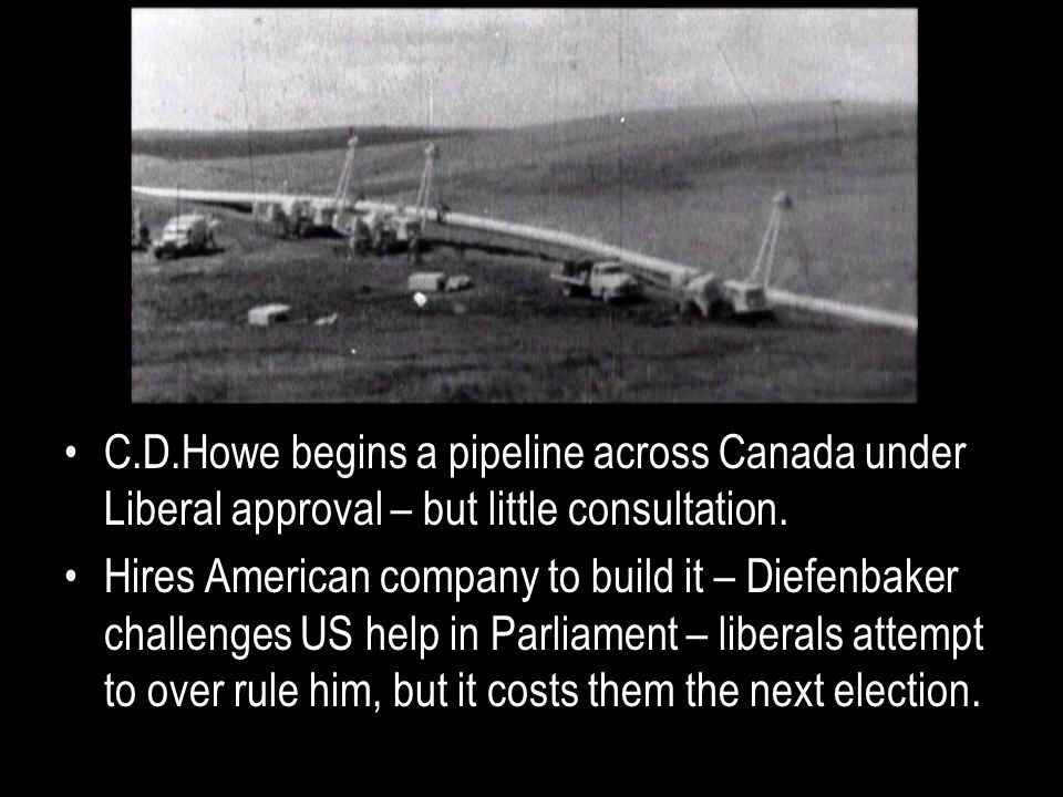C.D.Howe begins a pipeline across Canada under Liberal approval – but little consultation.