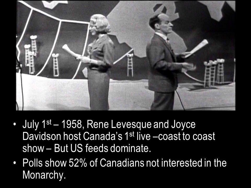 July 1 st – 1958, Rene Levesque and Joyce Davidson host Canada's 1 st live –coast to coast show – But US feeds dominate.