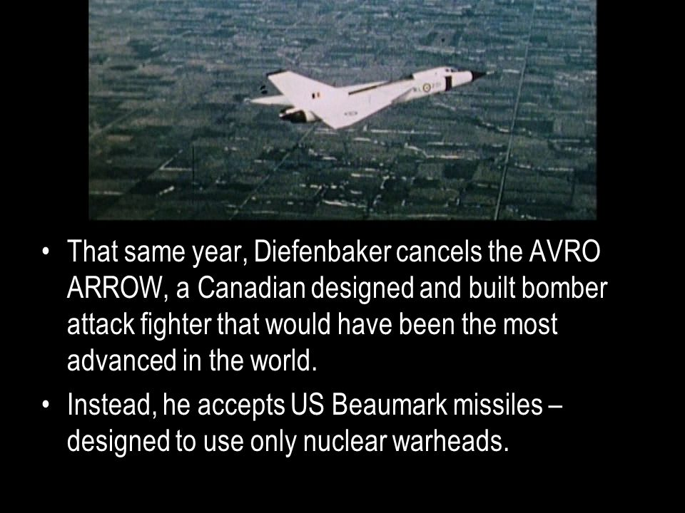 That same year, Diefenbaker cancels the AVRO ARROW, a Canadian designed and built bomber attack fighter that would have been the most advanced in the world.