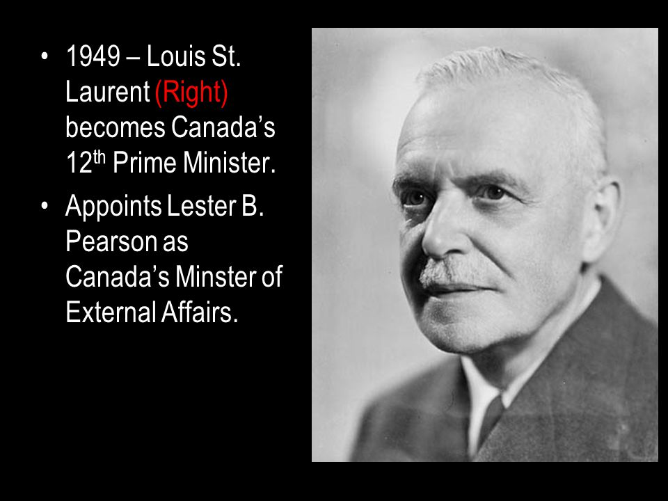 1949 – Louis St. Laurent (Right) becomes Canada's 12 th Prime Minister.