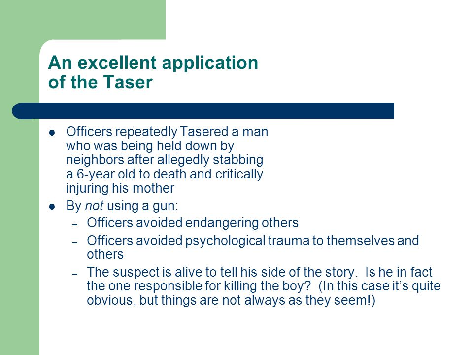 An excellent application of the Taser Officers repeatedly Tasered a man who was being held down by neighbors after allegedly stabbing a 6-year old to death and critically injuring his mother By not using a gun: – Officers avoided endangering others – Officers avoided psychological trauma to themselves and others – The suspect is alive to tell his side of the story.