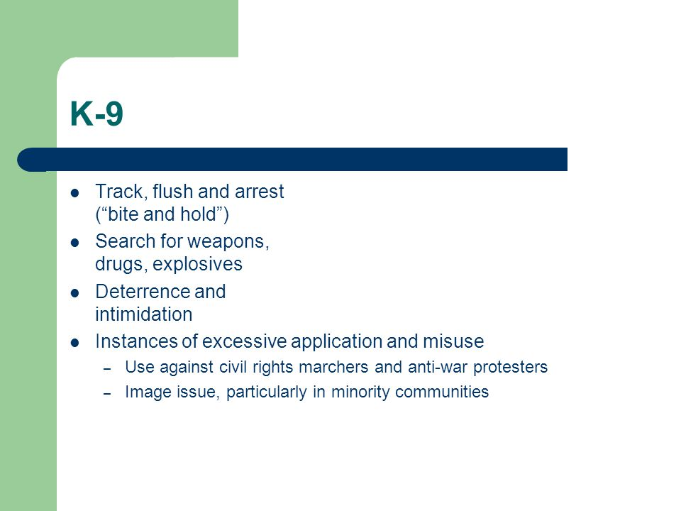 K-9 Track, flush and arrest ( bite and hold ) Search for weapons, drugs, explosives Deterrence and intimidation Instances of excessive application and misuse – Use against civil rights marchers and anti-war protesters – Image issue, particularly in minority communities