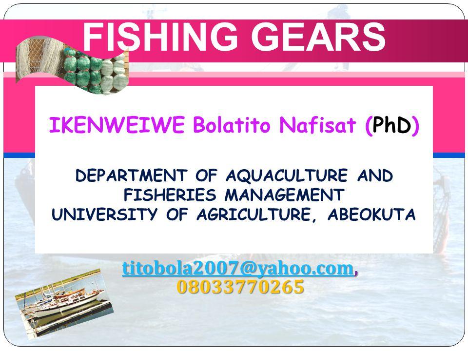 IKENWEIWE Bolatito Nafisat (PhD) DEPARTMENT OF AQUACULTURE AND FISHERIES MANAGEMENT UNIVERSITY OF AGRICULTURE, ABEOKUTA FISHING GEARS titobola2007@yahoo.comtitobola2007@yahoo.com, 08033770265 titobola2007@yahoo.com