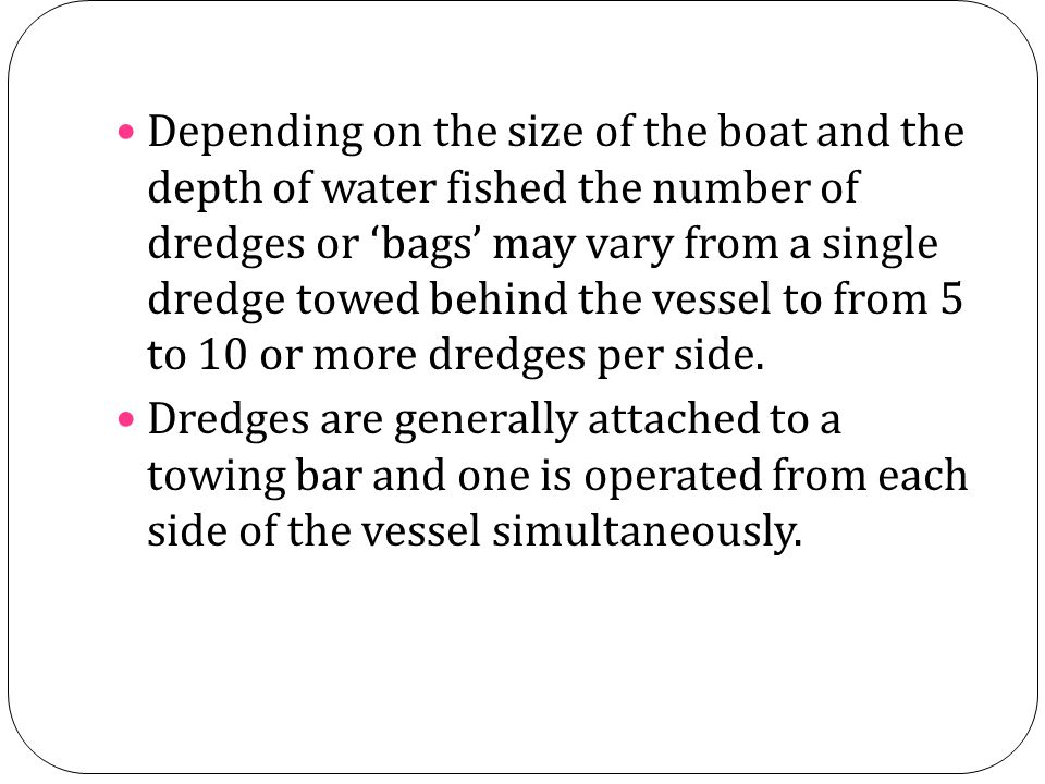 Depending on the size of the boat and the depth of water fished the number of dredges or 'bags' may vary from a single dredge towed behind the vessel