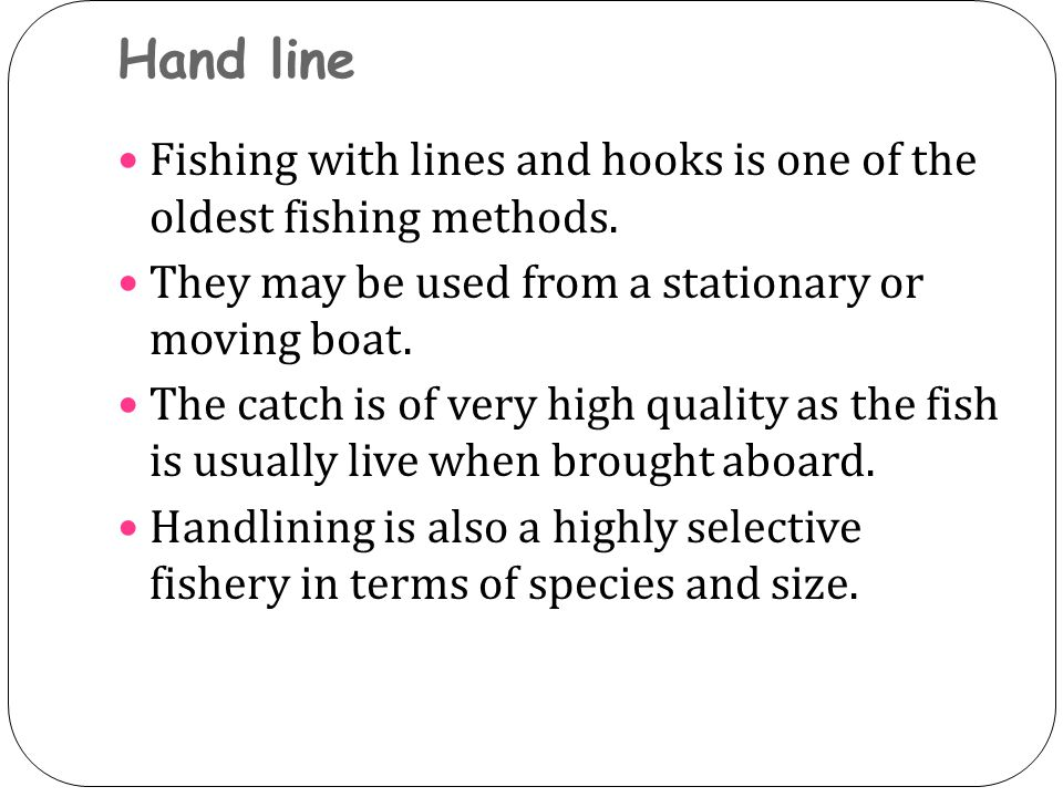 Hand line Fishing with lines and hooks is one of the oldest fishing methods. They may be used from a stationary or moving boat. The catch is of very h