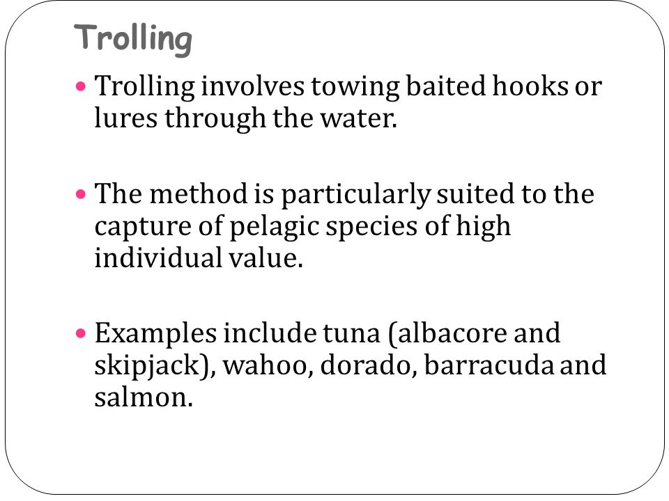 Trolling Trolling involves towing baited hooks or lures through the water. The method is particularly suited to the capture of pelagic species of high