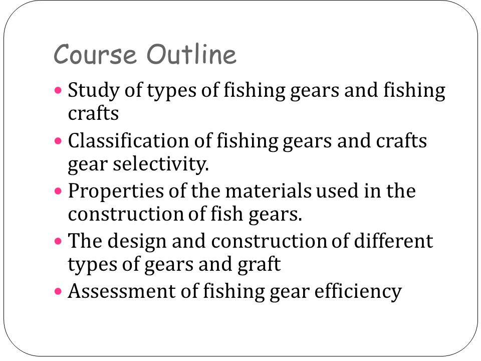 Course Outline Study of types of fishing gears and fishing crafts Classification of fishing gears and crafts gear selectivity.