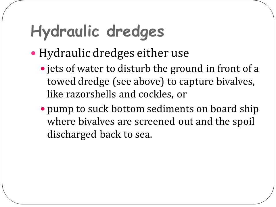 Hydraulic dredges Hydraulic dredges either use jets of water to disturb the ground in front of a towed dredge (see above) to capture bivalves, like razorshells and cockles, or pump to suck bottom sediments on board ship where bivalves are screened out and the spoil discharged back to sea.