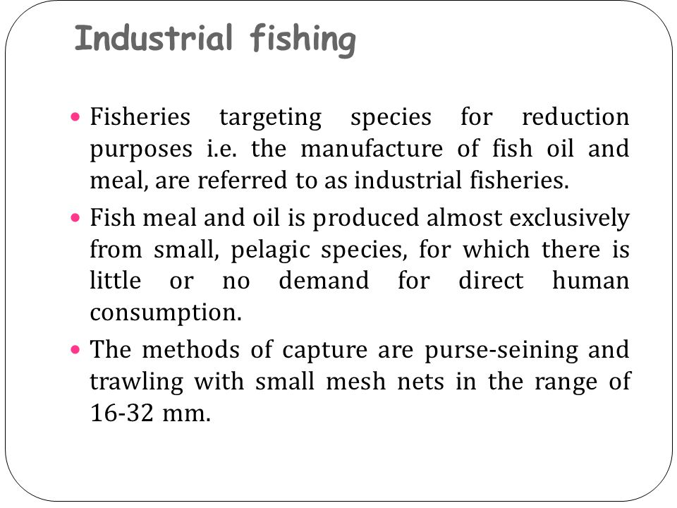 Industrial fishing Fisheries targeting species for reduction purposes i.e. the manufacture of fish oil and meal, are referred to as industrial fisheri