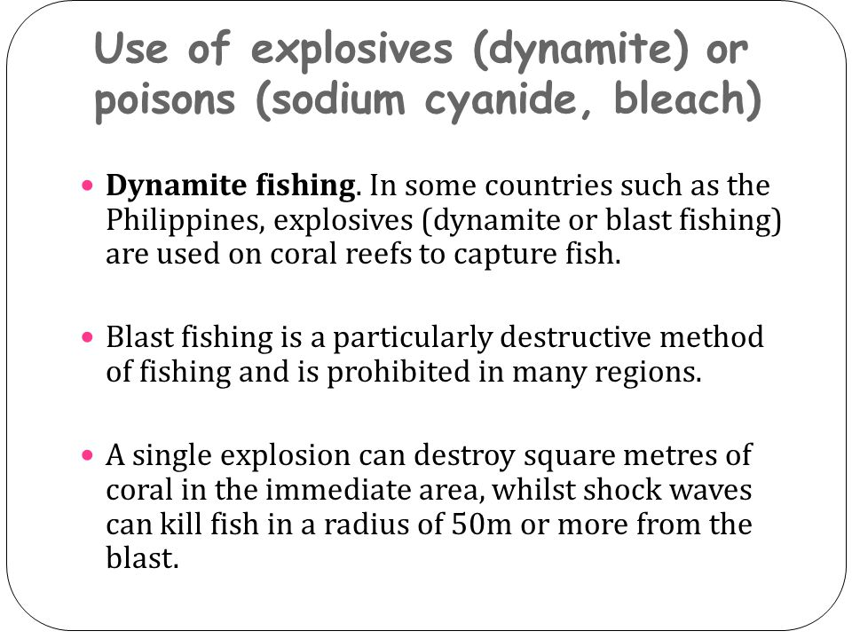 Use of explosives (dynamite) or poisons (sodium cyanide, bleach) Dynamite fishing. In some countries such as the Philippines, explosives (dynamite or