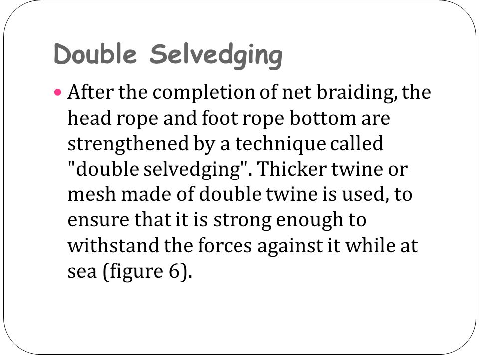 Double Selvedging After the completion of net braiding, the head rope and foot rope bottom are strengthened by a technique called double selvedging .