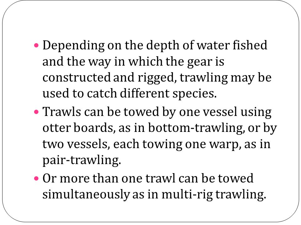 Depending on the depth of water fished and the way in which the gear is constructed and rigged, trawling may be used to catch different species.