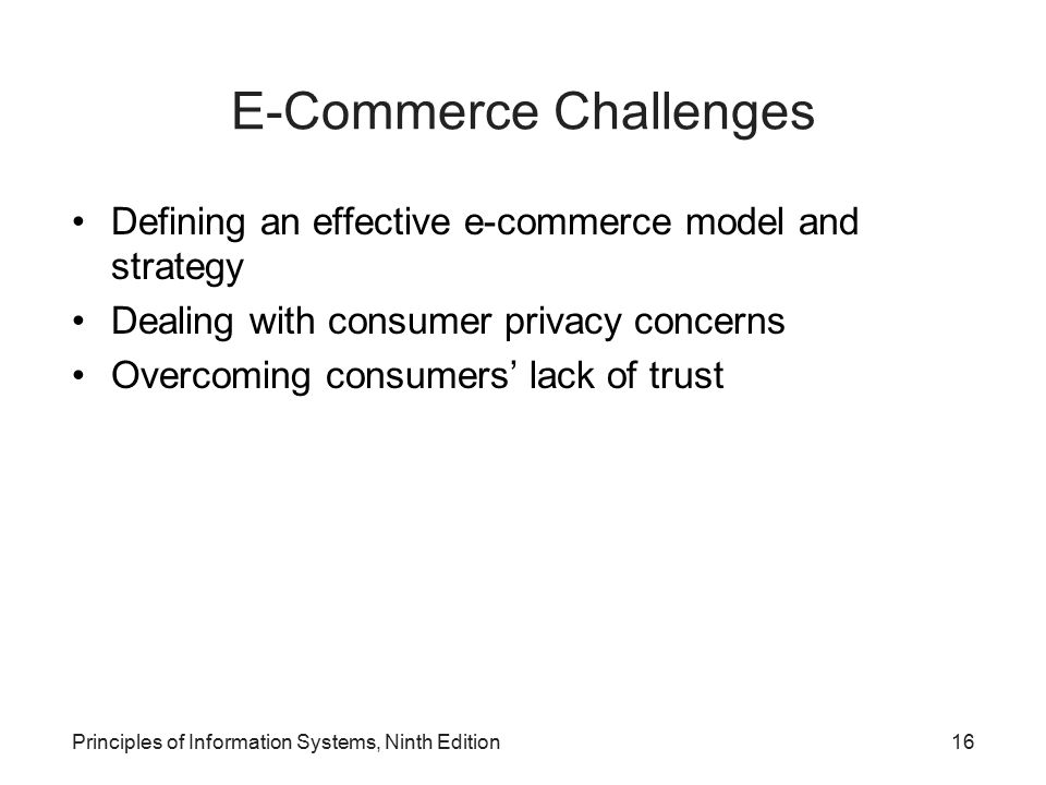 Principles of Information Systems, Ninth Edition16 E-Commerce Challenges Defining an effective e-commerce model and strategy Dealing with consumer pri