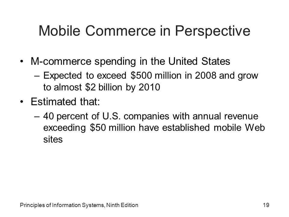 Principles of Information Systems, Ninth Edition19 Mobile Commerce in Perspective M-commerce spending in the United States –Expected to exceed $500 mi