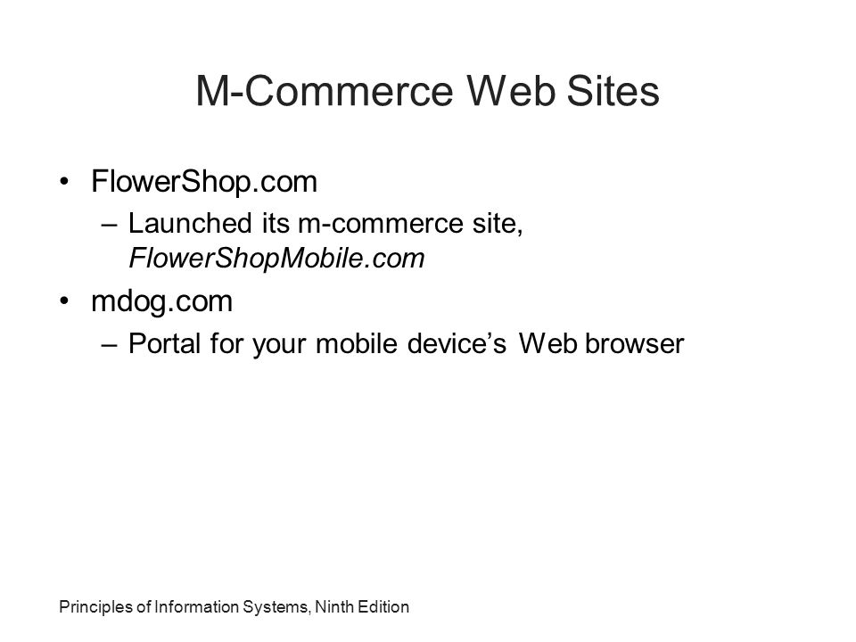 Principles of Information Systems, Ninth Edition M-Commerce Web Sites FlowerShop.com –Launched its m-commerce site, FlowerShopMobile.com mdog.com –Por