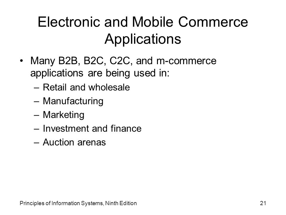 Principles of Information Systems, Ninth Edition21 Electronic and Mobile Commerce Applications Many B2B, B2C, C2C, and m-commerce applications are bei