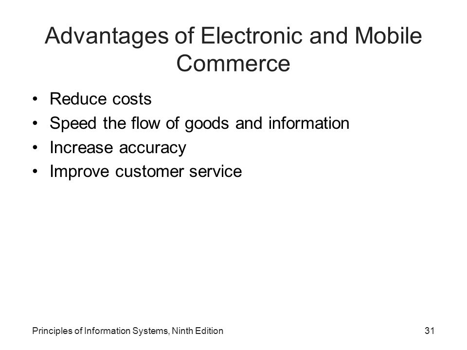 Principles of Information Systems, Ninth Edition31 Advantages of Electronic and Mobile Commerce Reduce costs Speed the flow of goods and information I