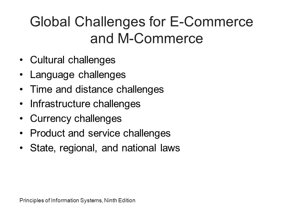 Principles of Information Systems, Ninth Edition Global Challenges for E-Commerce and M-Commerce Cultural challenges Language challenges Time and dist