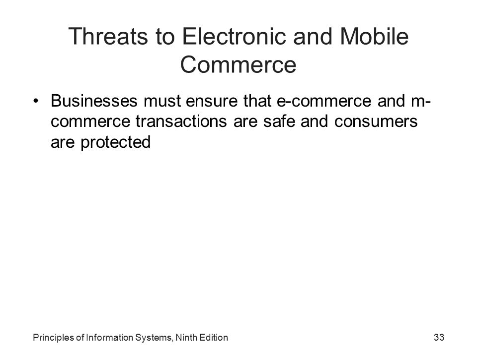 Principles of Information Systems, Ninth Edition33 Threats to Electronic and Mobile Commerce Businesses must ensure that e-commerce and m- commerce tr