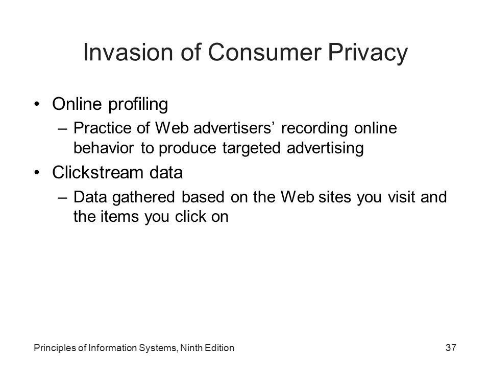 Principles of Information Systems, Ninth Edition37 Invasion of Consumer Privacy Online profiling –Practice of Web advertisers' recording online behavi