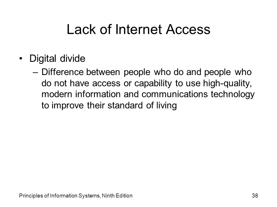 Principles of Information Systems, Ninth Edition38 Lack of Internet Access Digital divide –Difference between people who do and people who do not have