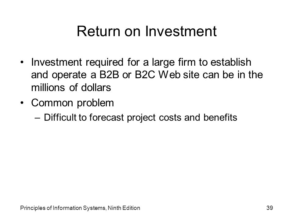 Principles of Information Systems, Ninth Edition39 Return on Investment Investment required for a large firm to establish and operate a B2B or B2C Web