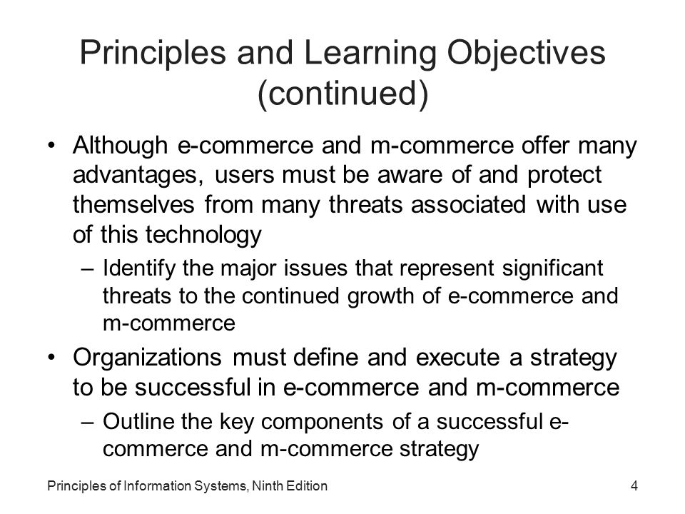 Principles of Information Systems, Ninth Edition55 Summary Electronic commerce –Conducting business activities electronically over computer networks Types of e-commerce –Business-to-consumer (B2C), business-to-business (B2B), and consumer-to-consumer (C2C) Successful e-commerce system –Must address the many stages consumers experience in the sales life cycle