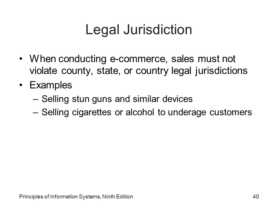 Principles of Information Systems, Ninth Edition40 Legal Jurisdiction When conducting e-commerce, sales must not violate county, state, or country leg