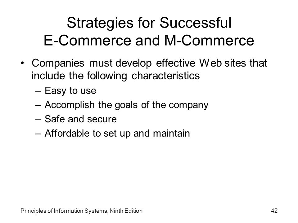 Principles of Information Systems, Ninth Edition42 Strategies for Successful E-Commerce and M-Commerce Companies must develop effective Web sites that