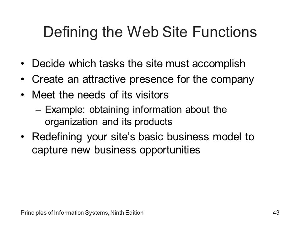 Principles of Information Systems, Ninth Edition43 Defining the Web Site Functions Decide which tasks the site must accomplish Create an attractive pr