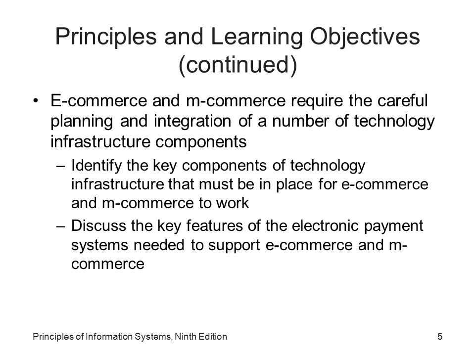 Principles of Information Systems, Ninth Edition5 Principles and Learning Objectives (continued) E-commerce and m-commerce require the careful plannin