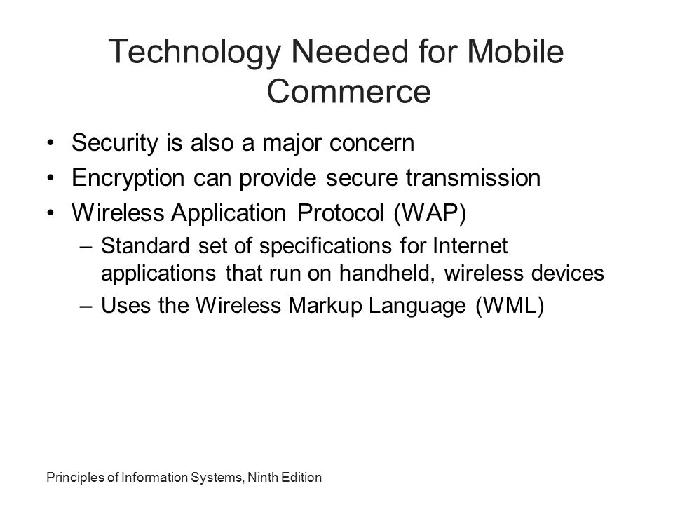 Principles of Information Systems, Ninth Edition Technology Needed for Mobile Commerce Security is also a major concern Encryption can provide secure