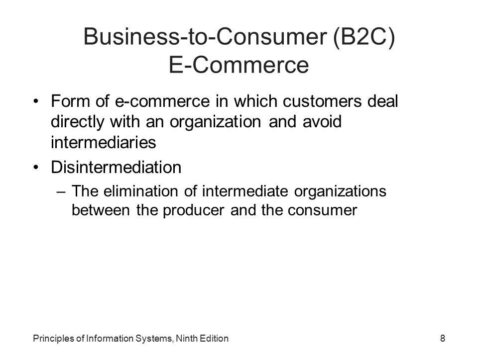 Principles of Information Systems, Ninth Edition8 Business-to-Consumer (B2C) E-Commerce Form of e-commerce in which customers deal directly with an or