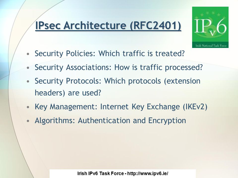 Irish IPv6 Task Force - http://www.ipv6.ie/ IPsec Architecture (RFC2401) Security Policies: Which traffic is treated.