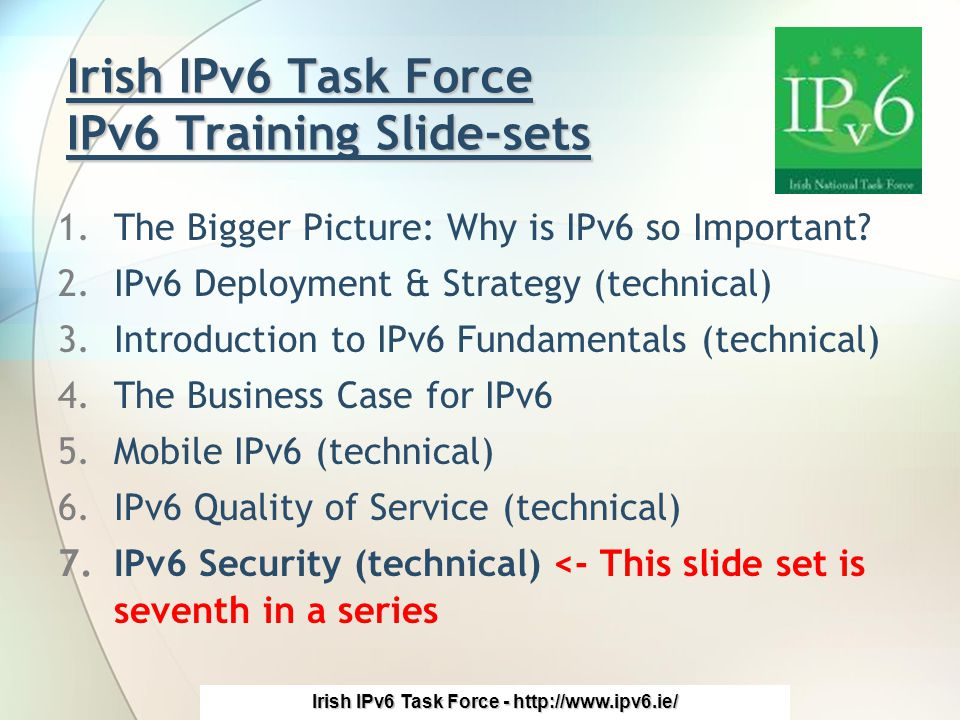 Irish IPv6 Task Force - http://www.ipv6.ie/ Irish IPv6 Task Force IPv6 Training Slide-sets 1.The Bigger Picture: Why is IPv6 so Important.