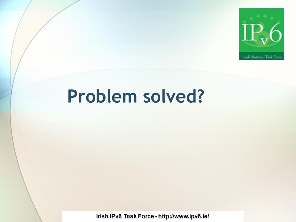 Irish IPv6 Task Force - http://www.ipv6.ie/ Problem solved