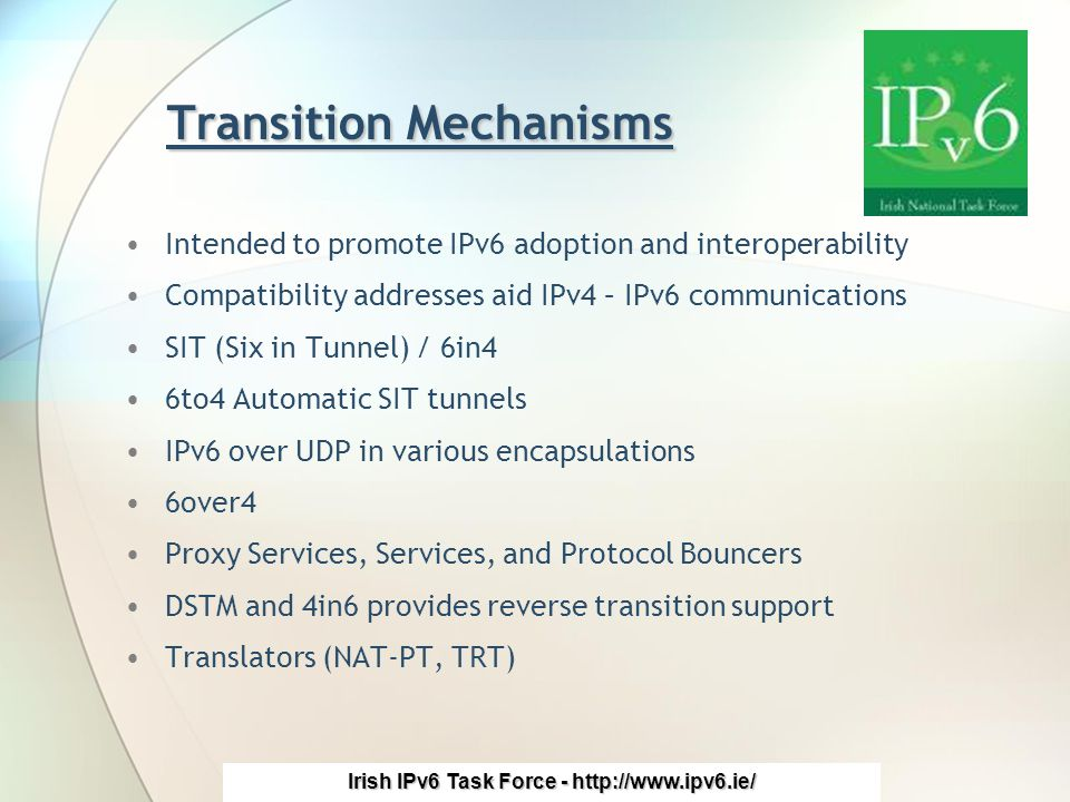 Irish IPv6 Task Force - http://www.ipv6.ie/ Transition Mechanisms Intended to promote IPv6 adoption and interoperability Compatibility addresses aid IPv4 – IPv6 communications SIT (Six in Tunnel) / 6in4 6to4 Automatic SIT tunnels IPv6 over UDP in various encapsulations 6over4 Proxy Services, Services, and Protocol Bouncers DSTM and 4in6 provides reverse transition support Translators (NAT-PT, TRT)