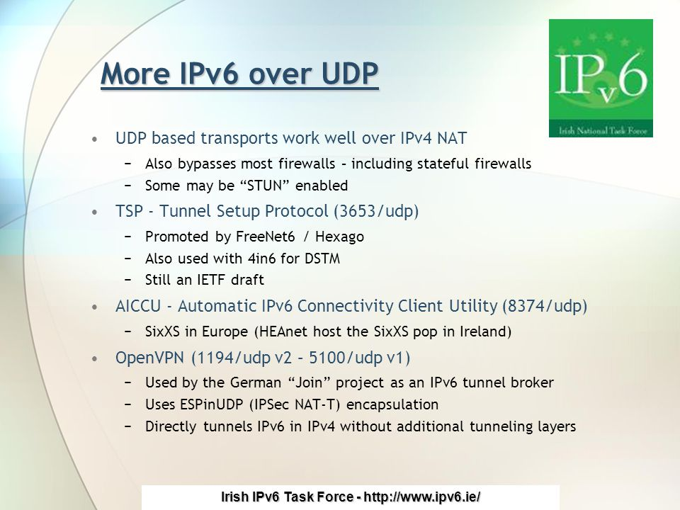 Irish IPv6 Task Force - http://www.ipv6.ie/ More IPv6 over UDP UDP based transports work well over IPv4 NAT −Also bypasses most firewalls – including stateful firewalls −Some may be STUN enabled TSP - Tunnel Setup Protocol (3653/udp) −Promoted by FreeNet6 / Hexago −Also used with 4in6 for DSTM −Still an IETF draft AICCU - Automatic IPv6 Connectivity Client Utility (8374/udp) −SixXS in Europe (HEAnet host the SixXS pop in Ireland) OpenVPN (1194/udp v2 – 5100/udp v1) −Used by the German Join project as an IPv6 tunnel broker −Uses ESPinUDP (IPSec NAT-T) encapsulation −Directly tunnels IPv6 in IPv4 without additional tunneling layers
