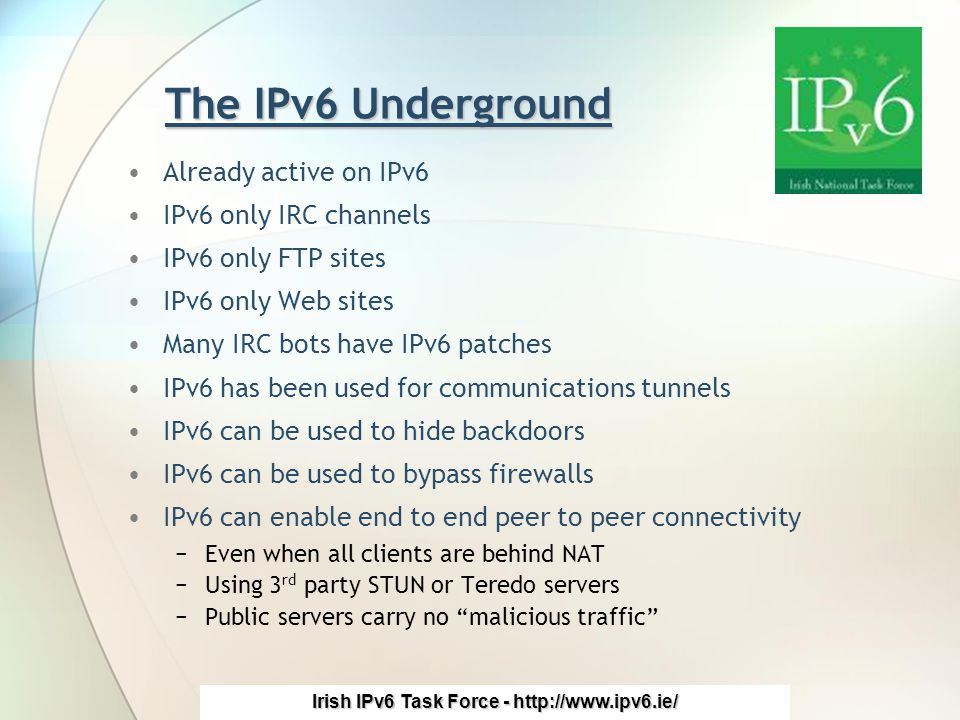 Irish IPv6 Task Force - http://www.ipv6.ie/ The IPv6 Underground Already active on IPv6 IPv6 only IRC channels IPv6 only FTP sites IPv6 only Web sites Many IRC bots have IPv6 patches IPv6 has been used for communications tunnels IPv6 can be used to hide backdoors IPv6 can be used to bypass firewalls IPv6 can enable end to end peer to peer connectivity −Even when all clients are behind NAT −Using 3 rd party STUN or Teredo servers −Public servers carry no malicious traffic