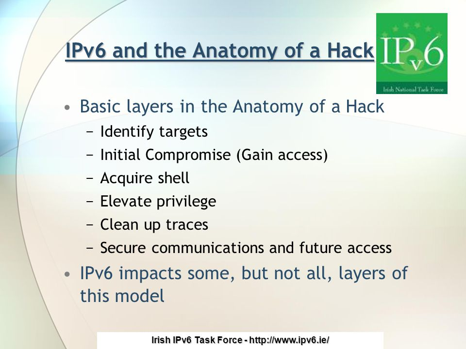 Irish IPv6 Task Force - http://www.ipv6.ie/ IPv6 and the Anatomy of a Hack Basic layers in the Anatomy of a Hack −Identify targets −Initial Compromise (Gain access) −Acquire shell −Elevate privilege −Clean up traces −Secure communications and future access IPv6 impacts some, but not all, layers of this model