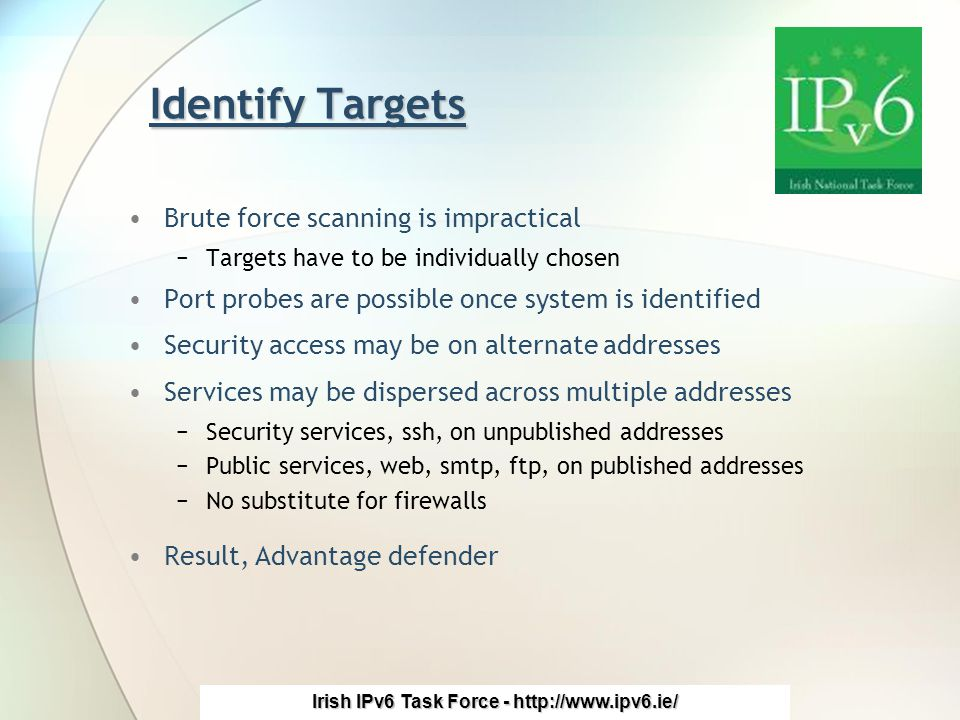 Irish IPv6 Task Force - http://www.ipv6.ie/ Identify Targets Brute force scanning is impractical −Targets have to be individually chosen Port probes are possible once system is identified Security access may be on alternate addresses Services may be dispersed across multiple addresses −Security services, ssh, on unpublished addresses −Public services, web, smtp, ftp, on published addresses −No substitute for firewalls Result, Advantage defender